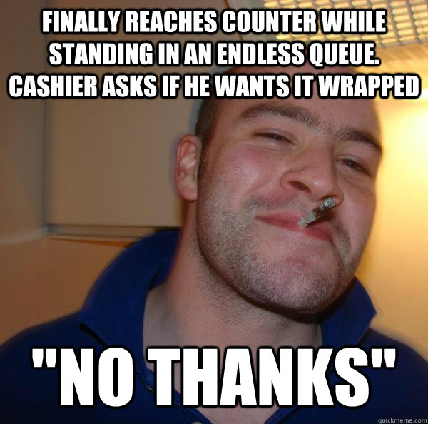 Finally reaches counter while standing in an endless queue. Cashier asks if he wants it wrapped