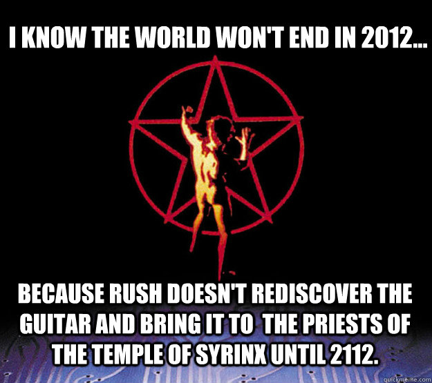 I know the world won't end in 2012... Because Rush doesn't rediscover the guitar and bring it to  the Priests of the Temple of Syrinx until 2112.