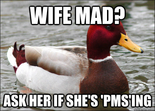 Wife Mad? Ask her if she's 'PMS'ing - Wife Mad? Ask her if she's 'PMS'ing  Malicious Advice Mallard