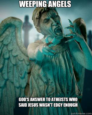 WEEPING ANGELS GOD'S ANSWER TO ATHEISTS WHO SAID JESUS WASN'T EDGY ENOUGH