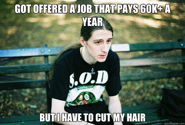 Got offered a job that pays 60k+ a year but i have to cut my hair - Got offered a job that pays 60k+ a year but i have to cut my hair  First World Metal Problems