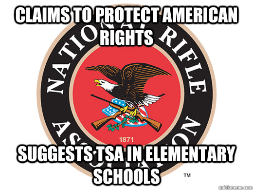 Claims to protect american rights suggests tsa in elementary schools - Claims to protect american rights suggests tsa in elementary schools  Scumbag NRA