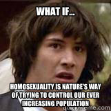 What if... Homosexuality is nature's way of trying to control our ever increasing population