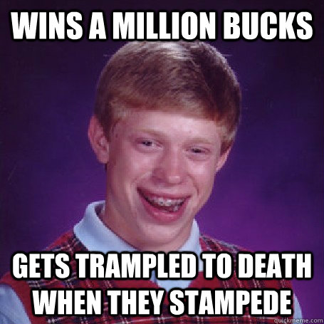 WINS A MILLION BUCKs gets trampled to death when they stampede - WINS A MILLION BUCKs gets trampled to death when they stampede  BadLuck Brian