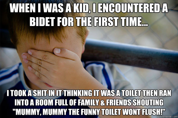 When I was a kid, I encountered a bidet for the first time... I took a shit in it thinking it was a toilet then ran into a room full of family & friends shouting