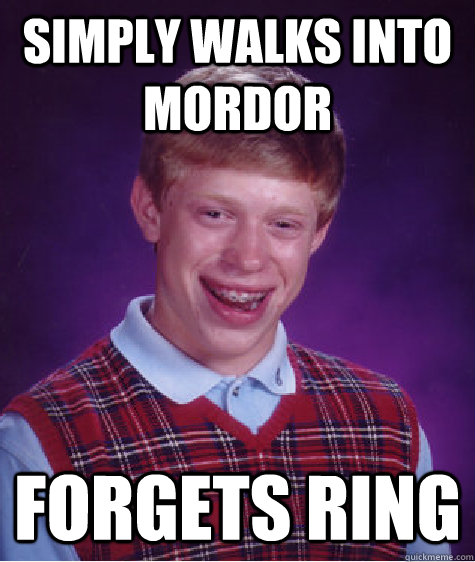 Simply Walks into Mordor forgets ring - Simply Walks into Mordor forgets ring  Bad Luck Brian