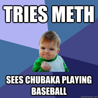 Tries Meth Sees Chubaka playing baseball - Tries Meth Sees Chubaka playing baseball  Success Kid