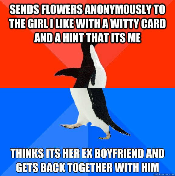 Sends flowers anonymously to the girl I like with a witty card and a hint that its me Thinks its her ex boyfriend and gets back together with him - Sends flowers anonymously to the girl I like with a witty card and a hint that its me Thinks its her ex boyfriend and gets back together with him  Socially Awesome Awkward Penguin
