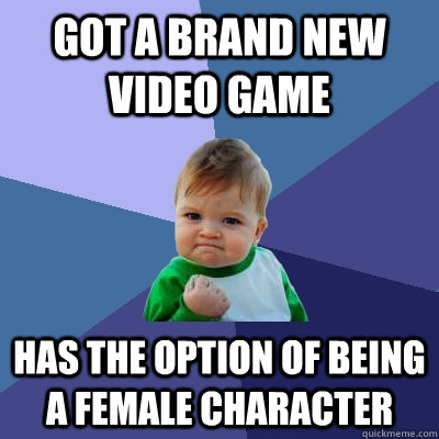 Got a brand new video game Has the option of being a female character - Got a brand new video game Has the option of being a female character  Success Kid