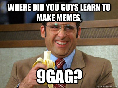 where did you guys learn to make memes, 9gag? - where did you guys learn to make memes, 9gag?  Brick Tamland