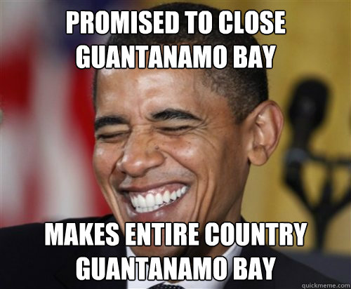 Promised to close guantanamo bay Makes entire country guantanamo bay  Scumbag Obama