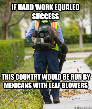 If hard work equaled success this country would be run by Mexicans with leaf blowers