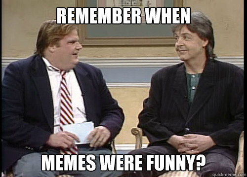 Remember when memes were funny? - Remember when memes were funny?  Chris Farley Remember When