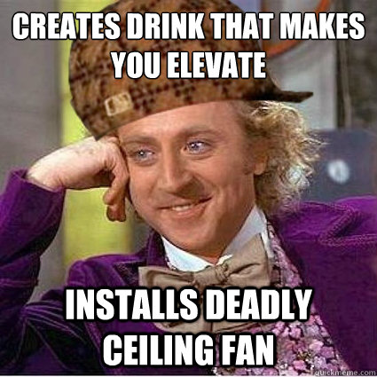 Creates drink that makes you elevate Installs deadly ceiling fan