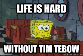 Life is hard Without Tim Tebow