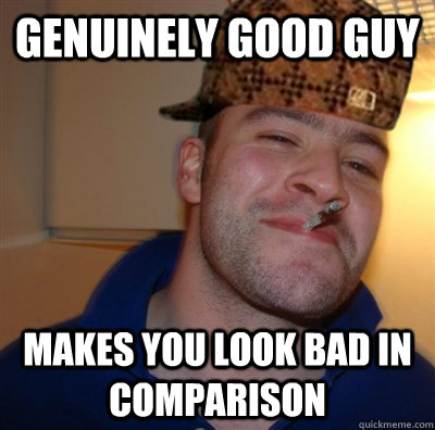 genuinely good guy makes you look bad in comparison