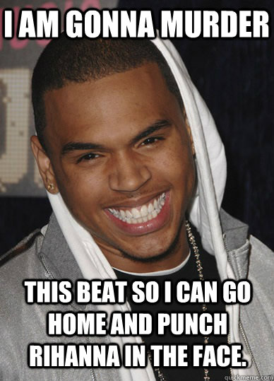 i am gonna murder this beat so i can go home and punch rihanna in the face.  - i am gonna murder this beat so i can go home and punch rihanna in the face.   Chris Brown