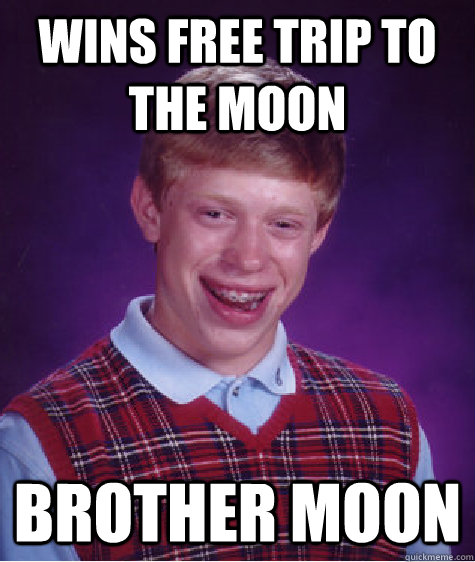 Wins free trip to the moon Brother Moon - Wins free trip to the moon Brother Moon  Bad Luck Brian
