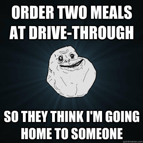 Order two meals at drive-through So they think I'm going home to someone - Order two meals at drive-through So they think I'm going home to someone  Forever Alone