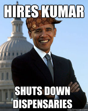 Hires Kumar Shuts down dispensaries  - Hires Kumar Shuts down dispensaries   Scumbag Obama