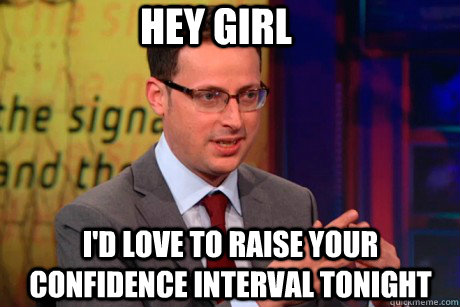 Hey girl i'd love to raise your confidence interval tonight