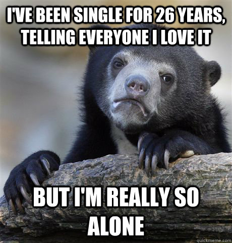 I've been single for 26 years, telling everyone I love it But I'm really so alone - I've been single for 26 years, telling everyone I love it But I'm really so alone  Confession Bear