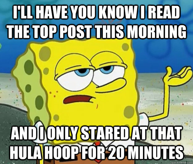 I'll have you know I read the top post this morning and i only stared at that hula hoop for 20 minutes - I'll have you know I read the top post this morning and i only stared at that hula hoop for 20 minutes  Tough Spongebob