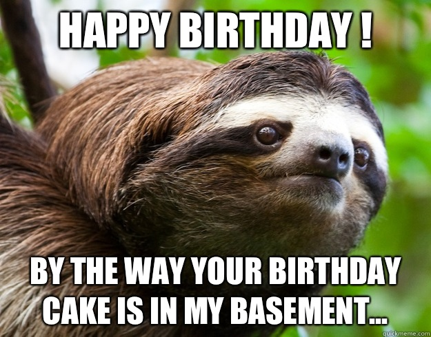 Happy Birthday ! By the way your birthday cake is in my basement...  happy birthday sloth