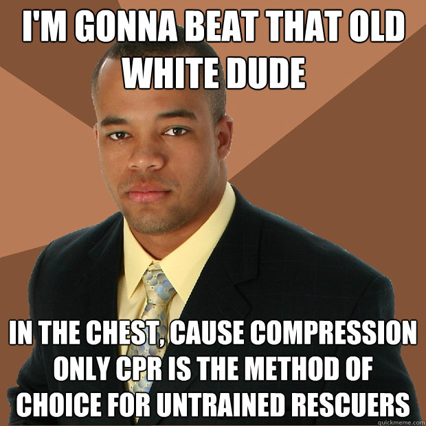I'm gonna beat that old white dude in the chest, cause compression only CPR is the method of choice for untrained rescuers - I'm gonna beat that old white dude in the chest, cause compression only CPR is the method of choice for untrained rescuers  Successful Black Man