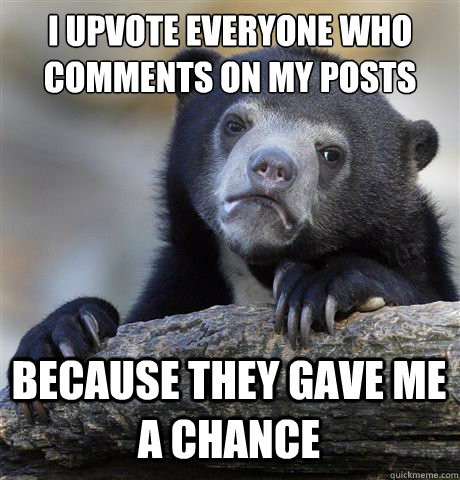 I upvote everyone who comments on my posts because they gave me a chance - I upvote everyone who comments on my posts because they gave me a chance  Confession Bear