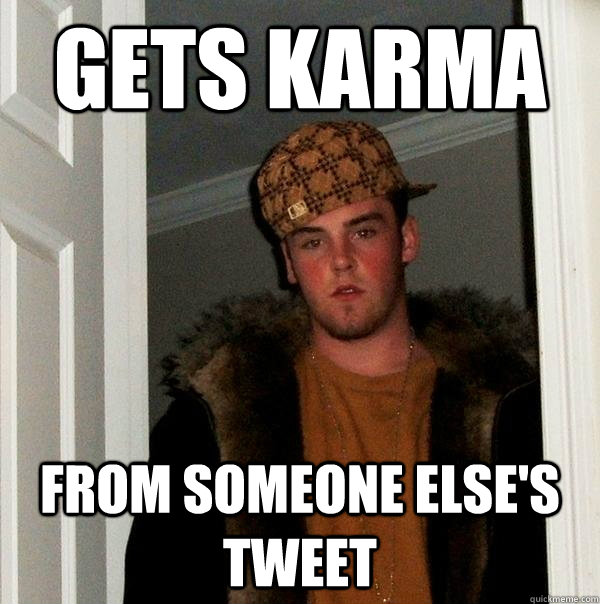 Gets karma from someone else's tweet - Gets karma from someone else's tweet  Scumbag Steve