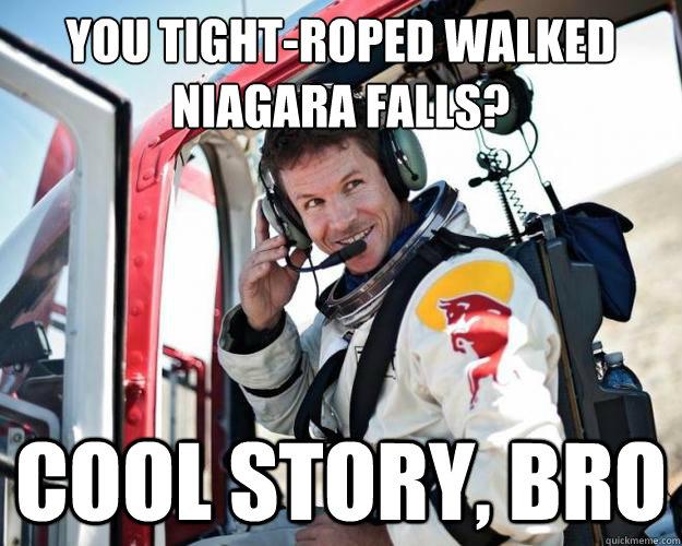 You tight-roped walked Niagara Falls? Cool story, bro