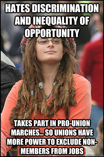 Hates discrimination and inequality of opportunity takes part in pro-union marches... so unions have more power to exclude non-members from jobs - Hates discrimination and inequality of opportunity takes part in pro-union marches... so unions have more power to exclude non-members from jobs  College Liberal