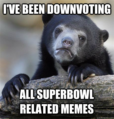I've been downvoting all superbowl related memes - I've been downvoting all superbowl related memes  Confession Bear