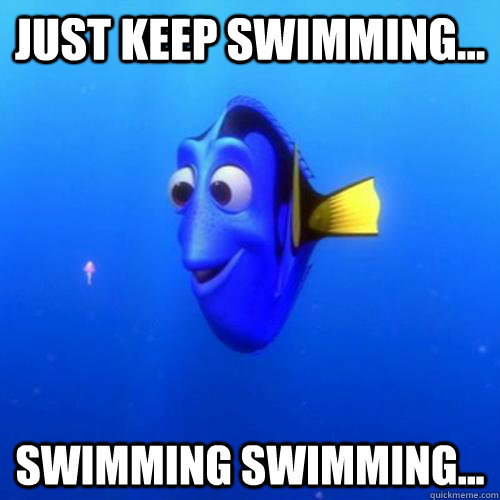 Just keep swimming... swimming swimming... - Just keep swimming... swimming swimming...  dory