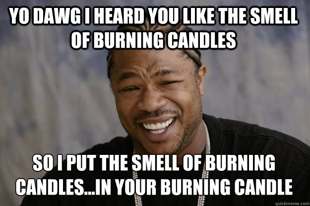 YO DAWG I HEARD YOU LIKE THE SMELL OF BURNING CANDLES SO I PUT THE SMELL OF BURNING CANDLES...IN YOUR BURNING CANDLE - YO DAWG I HEARD YOU LIKE THE SMELL OF BURNING CANDLES SO I PUT THE SMELL OF BURNING CANDLES...IN YOUR BURNING CANDLE  Xzibit meme