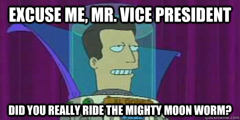 EXCUSE ME, MR. VICE PRESIDENT DID YOU REALLY RIDE THE MIGHTY MOON WORM?