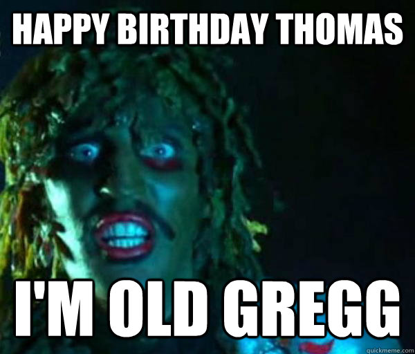 Happy Birthday THomas I'm Old GREGG  Old gregg