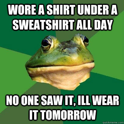 wore a shirt under a sweatshirt all day no one saw it, ill wear it tomorrow - wore a shirt under a sweatshirt all day no one saw it, ill wear it tomorrow  Foul Bachelor Frog