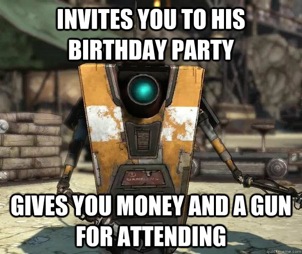 invites you to his birthday party gives you money and a gun for attending - invites you to his birthday party gives you money and a gun for attending  Claptrap