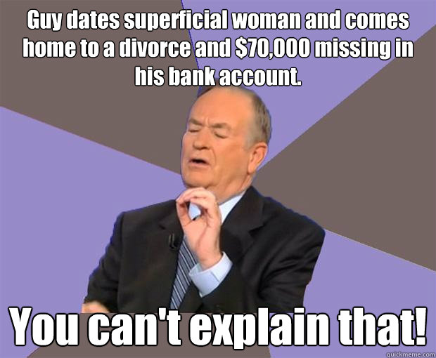 Guy dates superficial woman and comes home to a divorce and $70,000 missing in his bank account. You can't explain that! - Guy dates superficial woman and comes home to a divorce and $70,000 missing in his bank account. You can't explain that!  Bill O Reilly