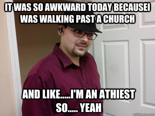 It was so awkward today becausei was walking past a church And like.....i'm an athiest so..... yeah - It was so awkward today becausei was walking past a church And like.....i'm an athiest so..... yeah  Awkward Athiest