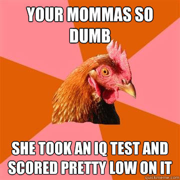 Your mommas so dumb She took an IQ test and scored pretty low on it - Your mommas so dumb She took an IQ test and scored pretty low on it  Anti-Joke Chicken