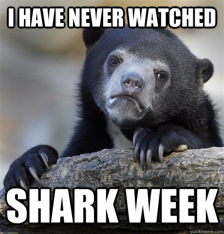 I have never watched  shark week - I have never watched  shark week  Confession Bear