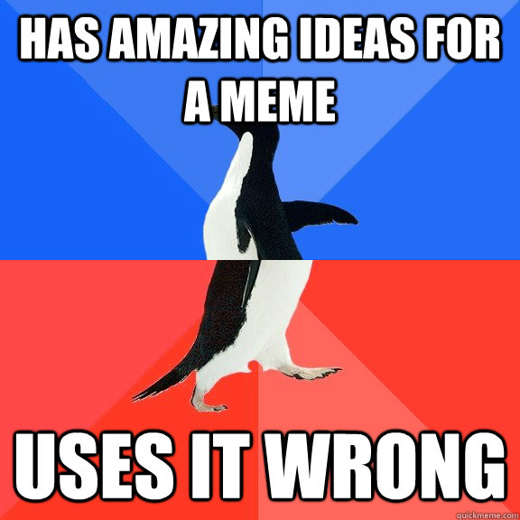 Has amazing ideas for a meme uses it wrong - Has amazing ideas for a meme uses it wrong  Socially Awkward Awesome Penguin
