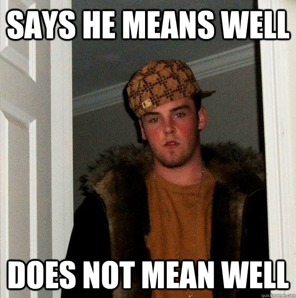 Says he means well does not mean well - Says he means well does not mean well  Scumbag Steve