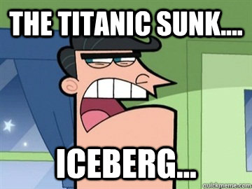 The titanic sunk.... Iceberg...  - The titanic sunk.... Iceberg...   Dinkleberg