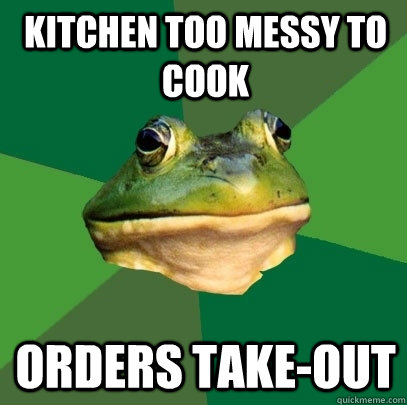 Kitchen too messy to cook Orders take-out - Kitchen too messy to cook Orders take-out  Foul Bachelor Frog