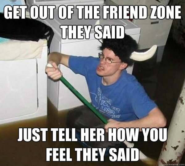 Get out of the friend zone they said Just tell her how you feel they said