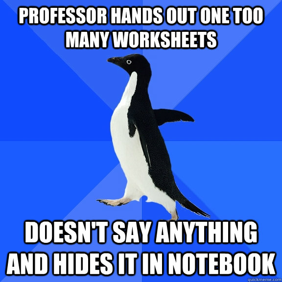 professor hands out one too many worksheets doesn't say anything and hides it in notebook - professor hands out one too many worksheets doesn't say anything and hides it in notebook  Socially Awkward Penguin